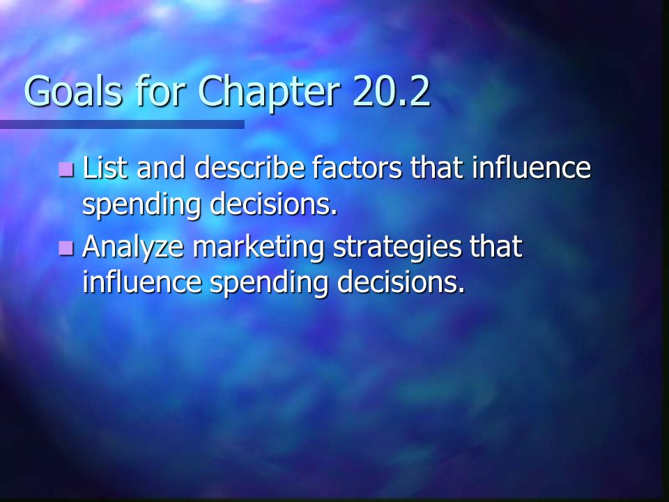 Goals for Chapter 20.2 List and describe factors that influence spending decisions.