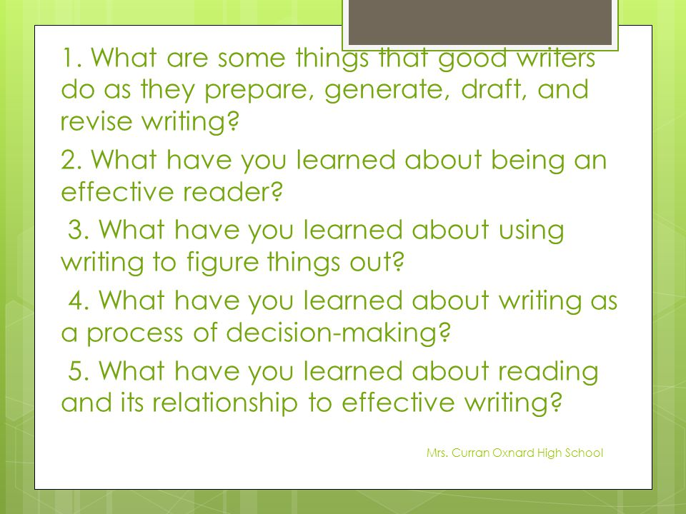 1. What are some things that good writers do as they prepare, generate, draft, and revise writing 2. What have you learned about being an effective reader 3. What have you learned about using writing to figure things out 4. What have you learned about writing as a process of decision-making 5. What have you learned about reading and its relationship to effective writing