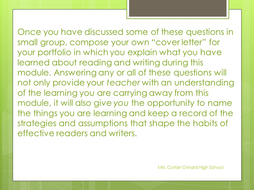 Once you have discussed some of these questions in small group, compose your own cover letter for your portfolio in which you explain what you have learned about reading and writing during this module. Answering any or all of these questions will not only provide your teacher with an understanding of the learning you are carrying away from this module, it will also give you the opportunity to name the things you are learning and keep a record of the strategies and assumptions that shape the habits of effective readers and writers.
