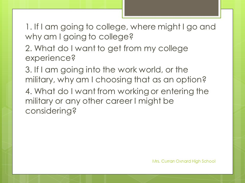 1. If I am going to college, where might I go and why am I going to college 2. What do I want to get from my college experience 3. If I am going into the work world, or the military, why am I choosing that as an option 4. What do I want from working or entering the military or any other career I might be considering
