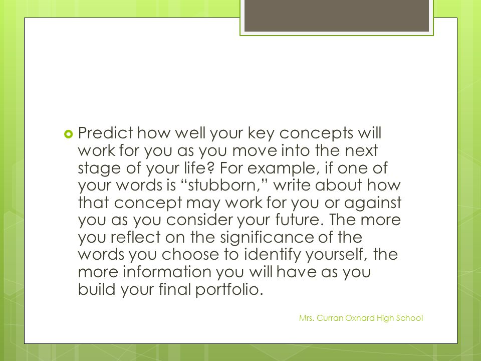 Predict how well your key concepts will work for you as you move into the next stage of your life For example, if one of your words is stubborn, write about how that concept may work for you or against you as you consider your future. The more you reflect on the significance of the words you choose to identify yourself, the more information you will have as you build your final portfolio.