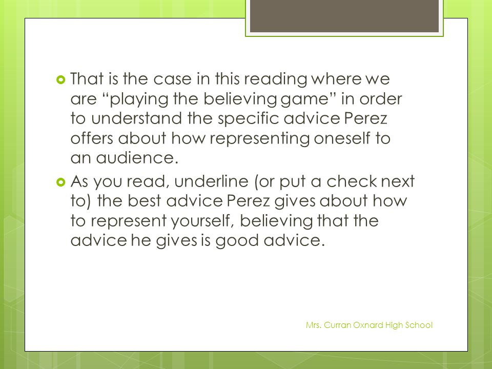 That is the case in this reading where we are playing the believing game in order to understand the specific advice Perez offers about how representing oneself to an audience.
