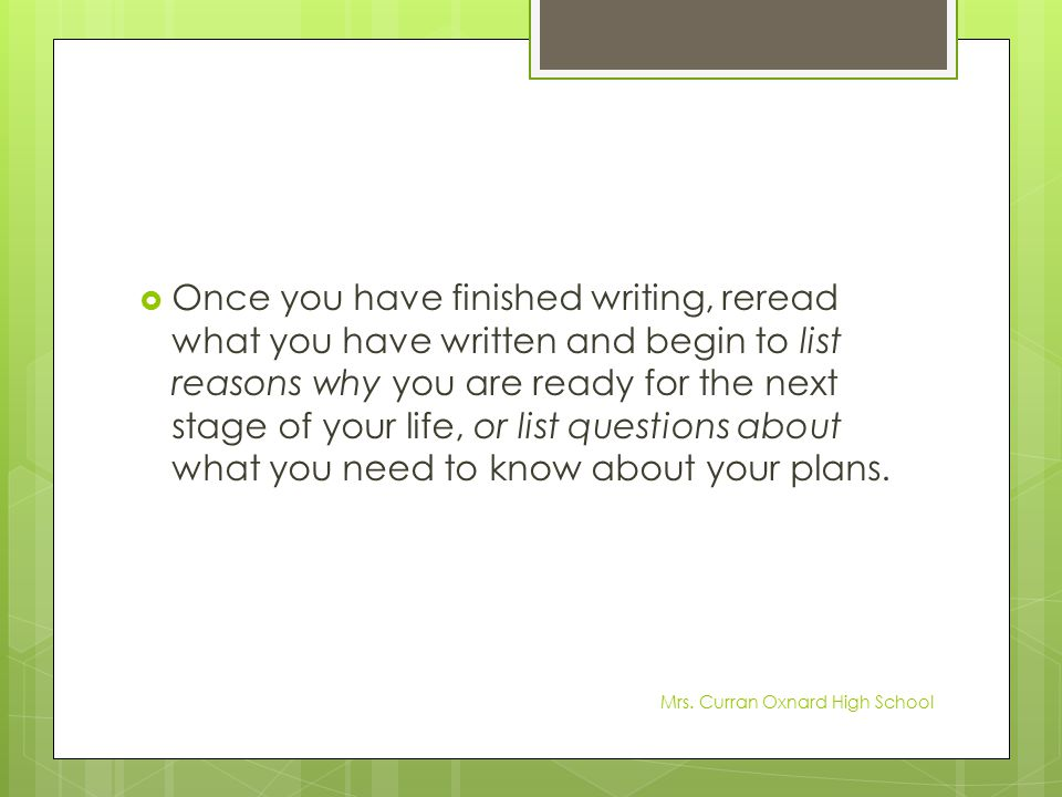 Once you have finished writing, reread what you have written and begin to list reasons why you are ready for the next stage of your life, or list questions about what you need to know about your plans.