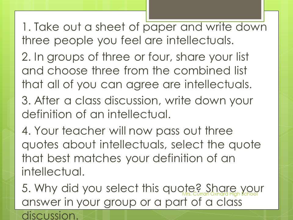 1. Take out a sheet of paper and write down three people you feel are intellectuals. 2. In groups of three or four, share your list and choose three from the combined list that all of you can agree are intellectuals. 3. After a class discussion, write down your definition of an intellectual. 4. Your teacher will now pass out three quotes about intellectuals, select the quote that best matches your definition of an intellectual. 5. Why did you select this quote Share your answer in your group or a part of a class discussion.