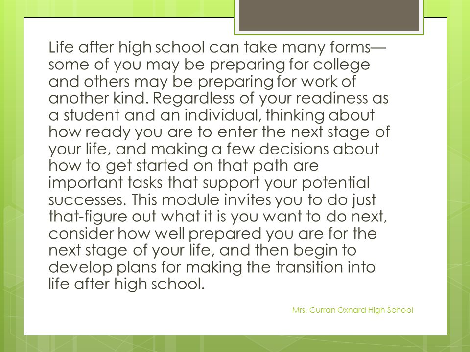 Life after high school can take many forms—some of you may be preparing for college and others may be preparing for work of another kind. Regardless of your readiness as a student and an individual, thinking about how ready you are to enter the next stage of your life, and making a few decisions about how to get started on that path are important tasks that support your potential successes. This module invites you to do just that-figure out what it is you want to do next, consider how well prepared you are for the next stage of your life, and then begin to develop plans for making the transition into life after high school.