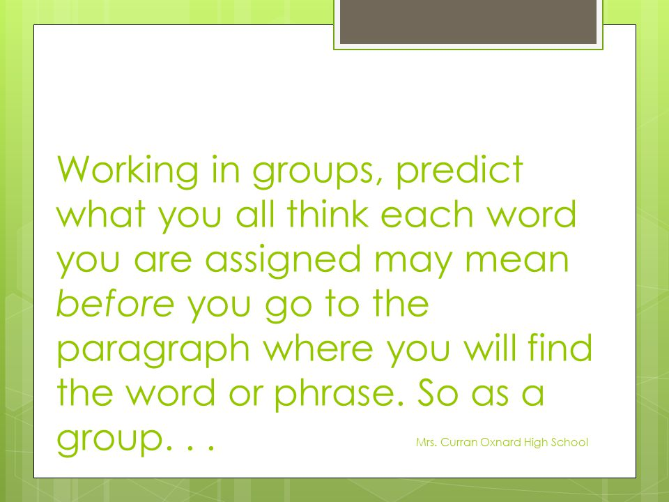 Working in groups, predict what you all think each word you are assigned may mean before you go to the paragraph where you will find the word or phrase. So as a group. . .