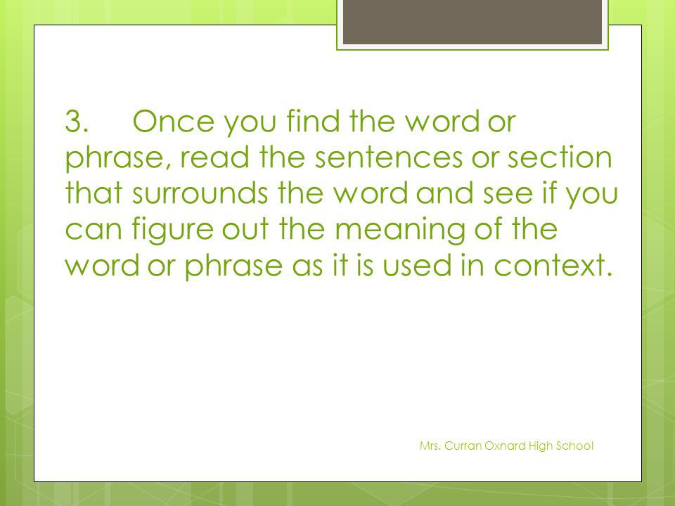3. Once you find the word or phrase, read the sentences or section that surrounds the word and see if you can figure out the meaning of the word or phrase as it is used in context.