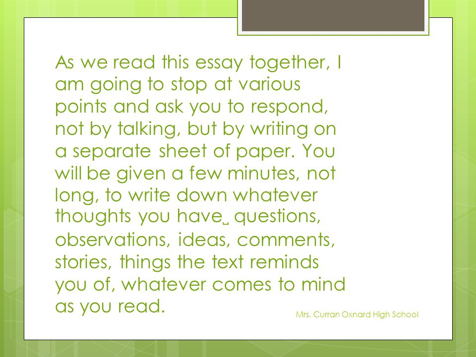 As we read this essay together, I am going to stop at various points and ask you to respond, not by talking, but by writing on a separate sheet of paper. You will be given a few minutes, not long, to write down whatever thoughts you have␣ questions, observations, ideas, comments, stories, things the text reminds you of, whatever comes to mind as you read.
