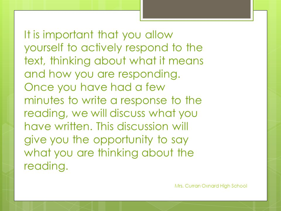 It is important that you allow yourself to actively respond to the text, thinking about what it means and how you are responding. Once you have had a few minutes to write a response to the reading, we will discuss what you have written. This discussion will give you the opportunity to say what you are thinking about the reading.