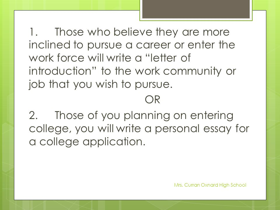 1. Those who believe they are more inclined to pursue a career or enter the work force will write a letter of introduction to the work community or job that you wish to pursue. OR 2. Those of you planning on entering college, you will write a personal essay for a college application.
