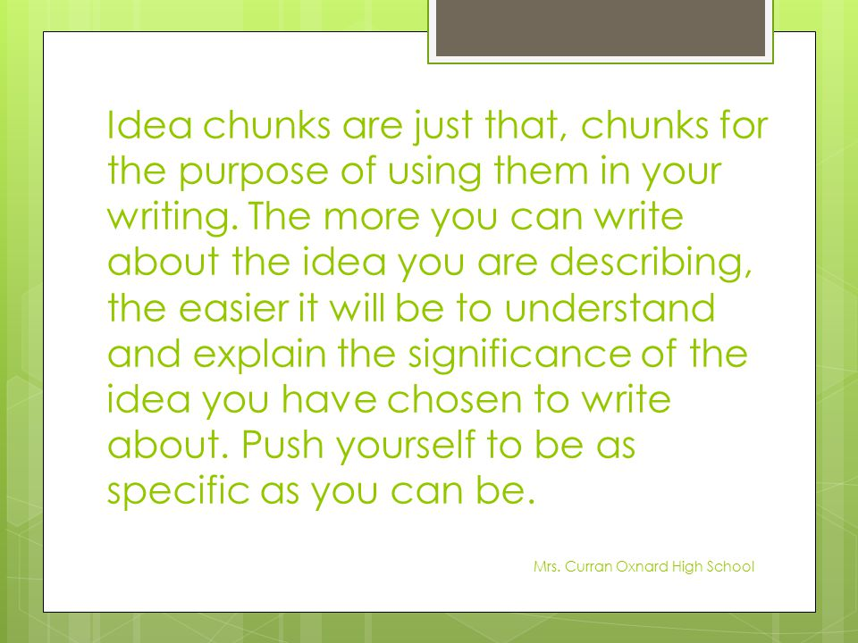 Idea chunks are just that, chunks for the purpose of using them in your writing. The more you can write about the idea you are describing, the easier it will be to understand and explain the significance of the idea you have chosen to write about. Push yourself to be as specific as you can be.