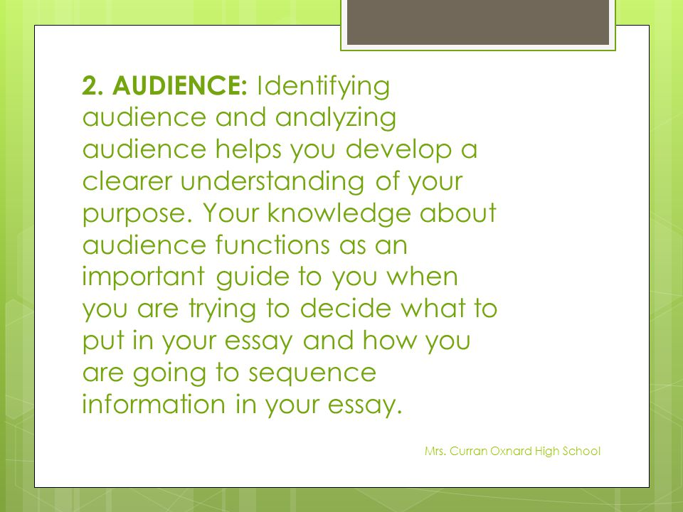 2. AUDIENCE: Identifying audience and analyzing audience helps you develop a clearer understanding of your purpose. Your knowledge about audience functions as an important guide to you when you are trying to decide what to put in your essay and how you are going to sequence information in your essay.