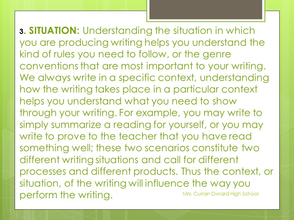 3. SITUATION: Understanding the situation in which you are producing writing helps you understand the kind of rules you need to follow, or the genre conventions that are most important to your writing. We always write in a specific context, understanding how the writing takes place in a particular context helps you understand what you need to show through your writing. For example, you may write to simply summarize a reading for yourself, or you may write to prove to the teacher that you have read something well; these two scenarios constitute two different writing situations and call for different processes and different products. Thus the context, or situation, of the writing will influence the way you perform the writing.