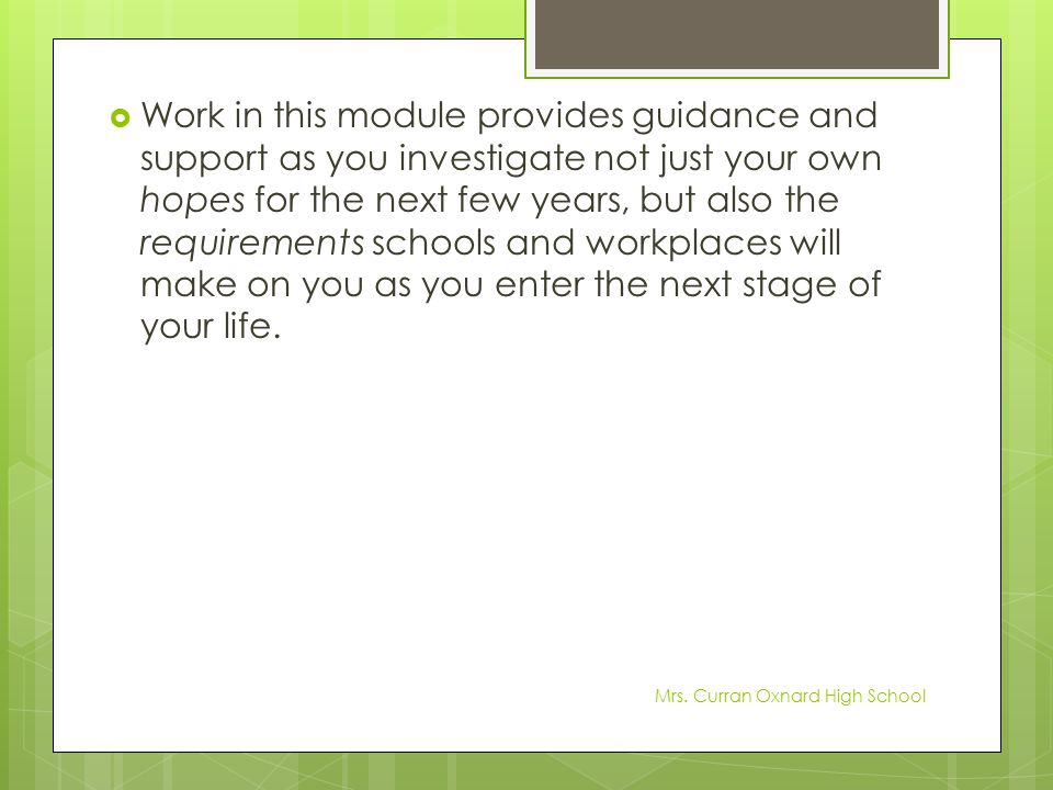 Work in this module provides guidance and support as you investigate not just your own hopes for the next few years, but also the requirements schools and workplaces will make on you as you enter the next stage of your life.