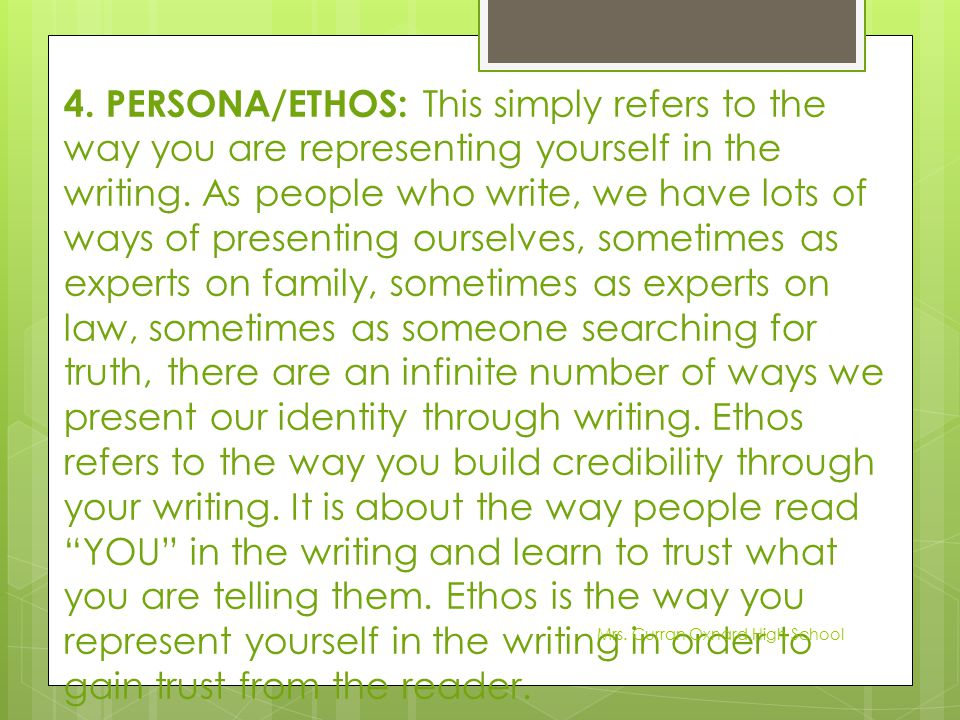 4. PERSONA/ETHOS: This simply refers to the way you are representing yourself in the writing. As people who write, we have lots of ways of presenting ourselves, sometimes as experts on family, sometimes as experts on law, sometimes as someone searching for truth, there are an infinite number of ways we present our identity through writing. Ethos refers to the way you build credibility through your writing. It is about the way people read YOU in the writing and learn to trust what you are telling them. Ethos is the way you represent yourself in the writing in order to gain trust from the reader.