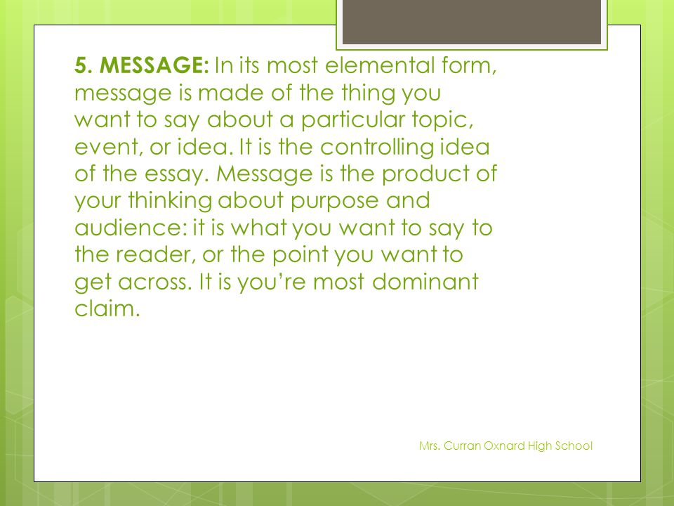 5. MESSAGE: In its most elemental form, message is made of the thing you want to say about a particular topic, event, or idea. It is the controlling idea of the essay. Message is the product of your thinking about purpose and audience: it is what you want to say to the reader, or the point you want to get across. It is you're most dominant claim.