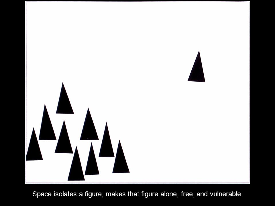 Space isolates a figure, makes that figure alone, free, and vulnerable.