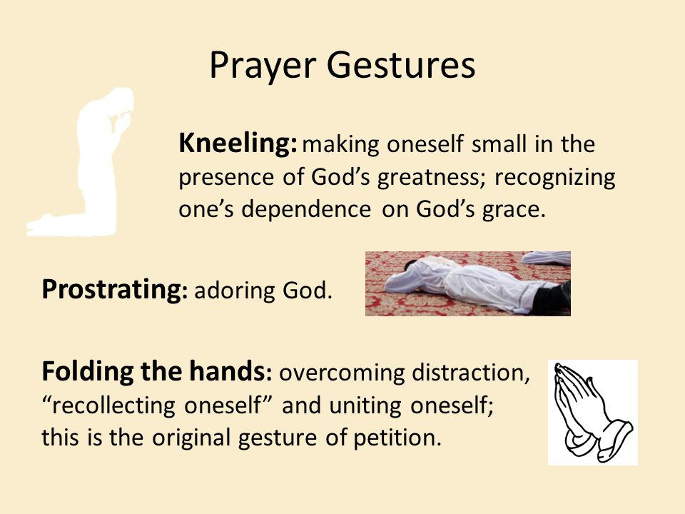 Prayer Gestures Kneeling: making oneself small in the presence of God's greatness; recognizing one's dependence on God's grace.