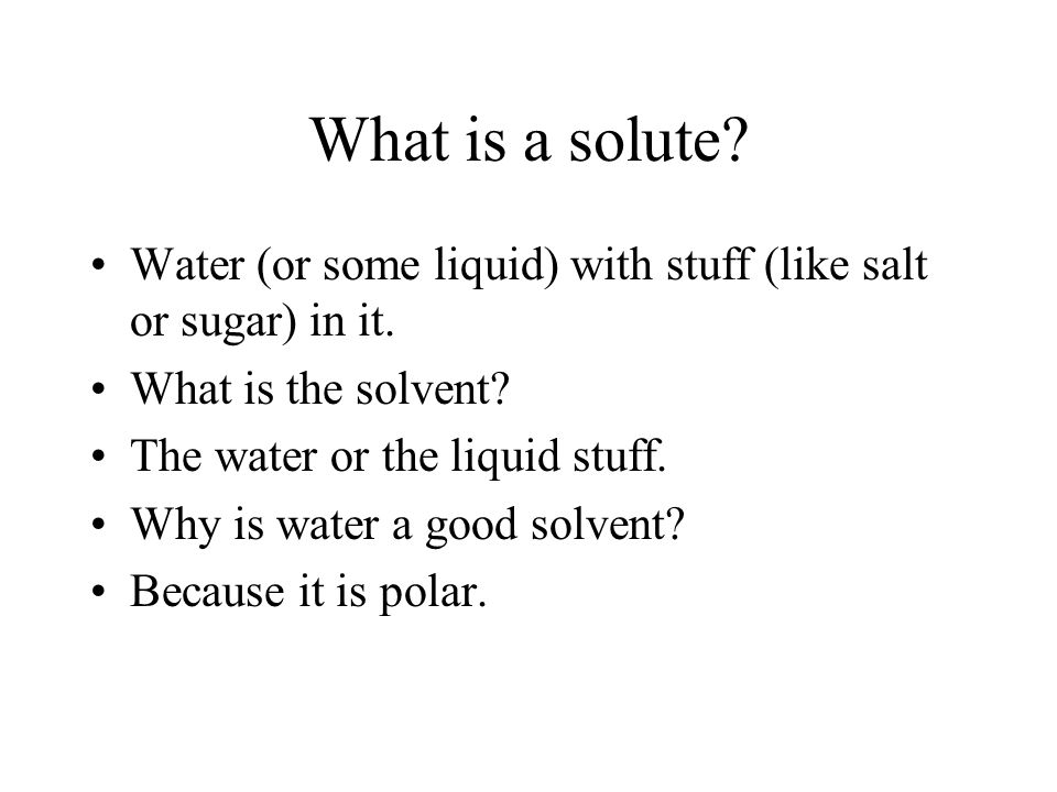 What is a solute Water (or some liquid) with stuff (like salt or sugar) in it. What is the solvent