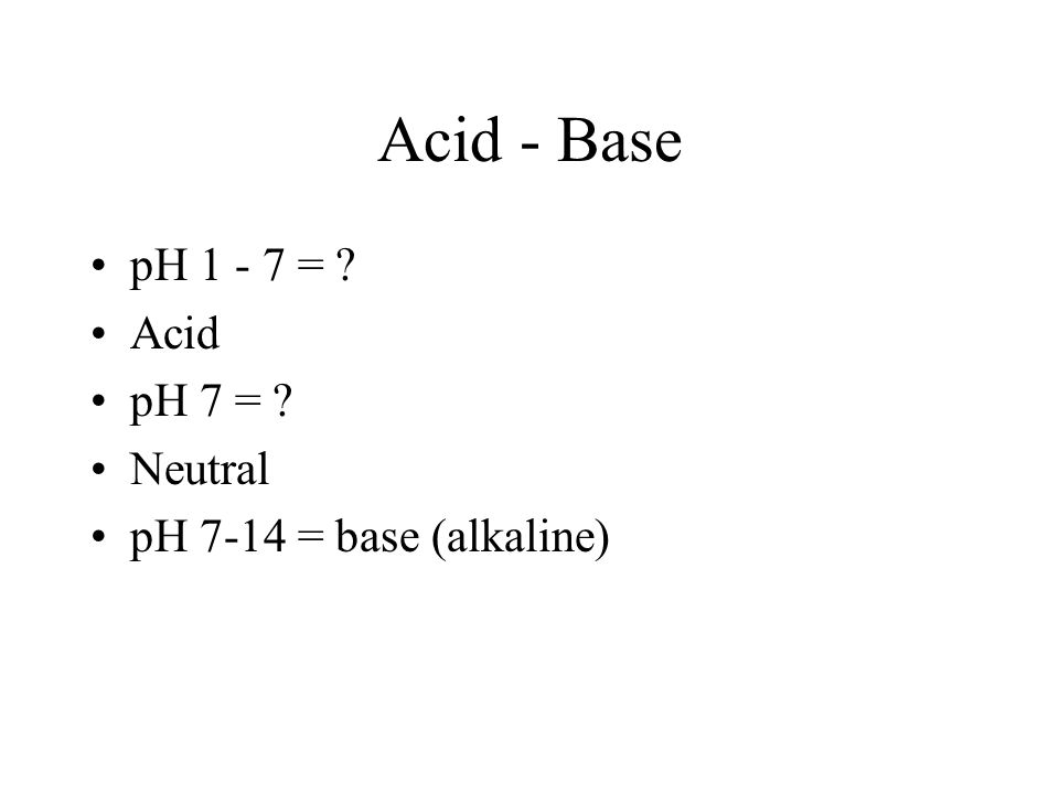 Acid - Base pH 1 - 7 = Acid pH 7 = Neutral