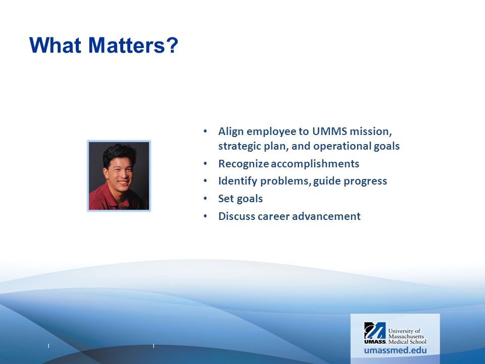 What Matters Align employee to UMMS mission, strategic plan, and operational goals. Recognize accomplishments.