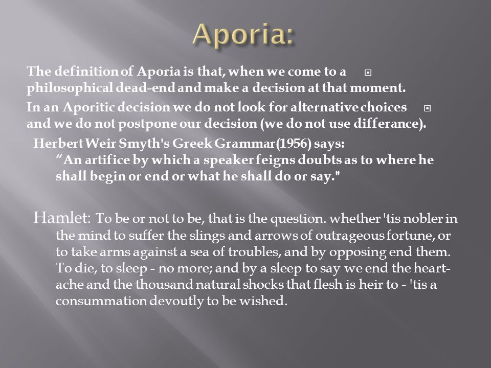 Aporia: The definition of Aporia is that, when we come to a philosophical dead-end and make a decision at that moment.