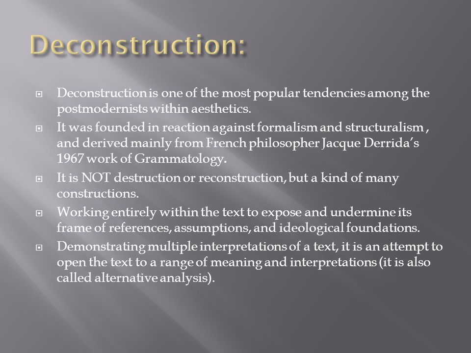 Deconstruction: Deconstruction is one of the most popular tendencies among the postmodernists within aesthetics.