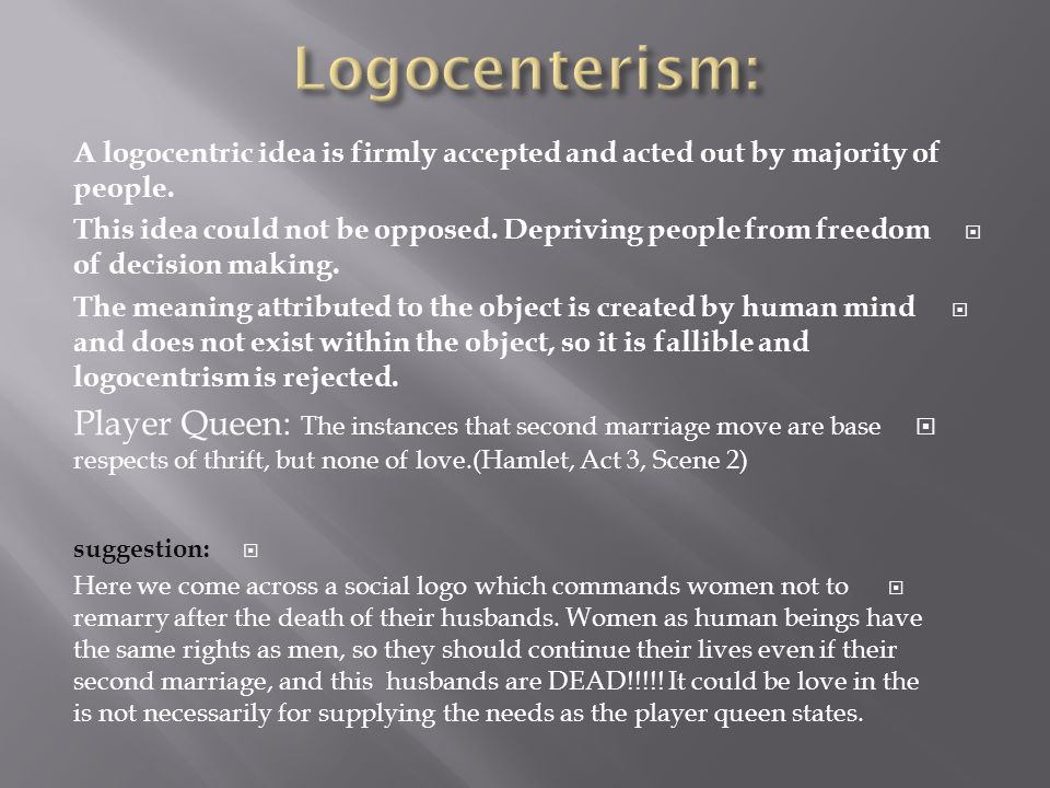Logocenterism: A logocentric idea is firmly accepted and acted out by majority of people.