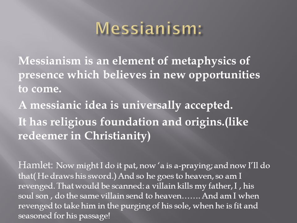 Messianism: Messianism is an element of metaphysics of presence which believes in new opportunities .to come.
