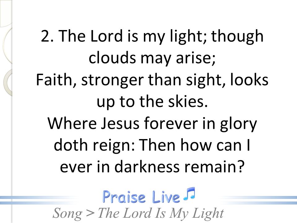 2. The Lord is my light; though clouds may arise; Faith, stronger than sight, looks up to the skies. Where Jesus forever in glory doth reign: Then how can I ever in darkness remain
