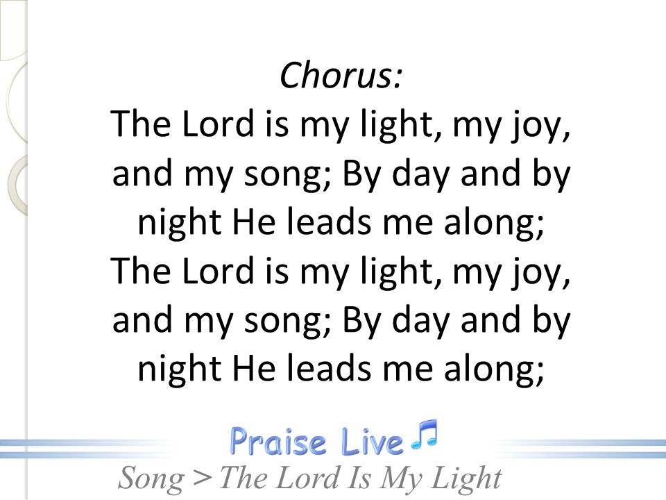 Chorus: The Lord is my light, my joy, and my song; By day and by night He leads me along; The Lord is my light, my joy, and my song; By day and by night He leads me along;