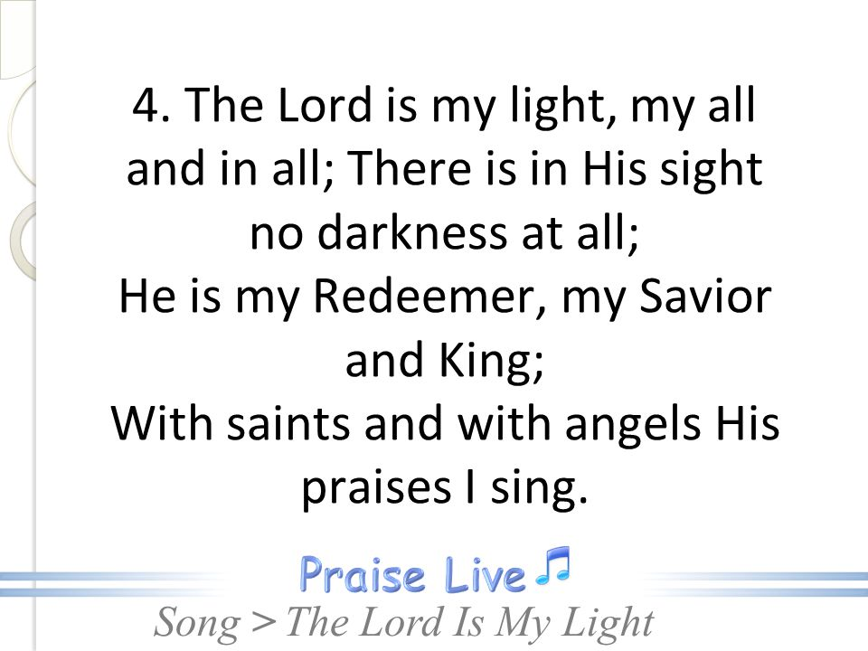 4. The Lord is my light, my all and in all; There is in His sight no darkness at all; He is my Redeemer, my Savior and King; With saints and with angels His praises I sing.