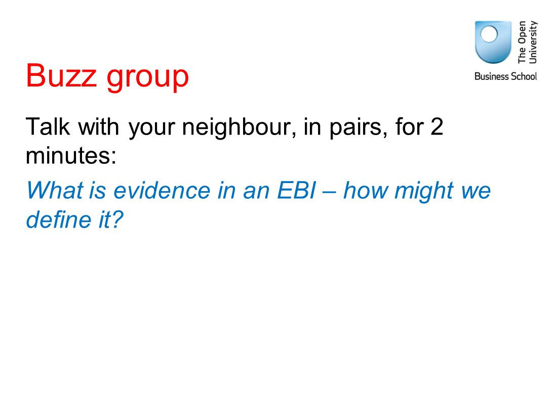 Buzz group Talk with your neighbour, in pairs, for 2 minutes: What is evidence in an EBI – how might we define it