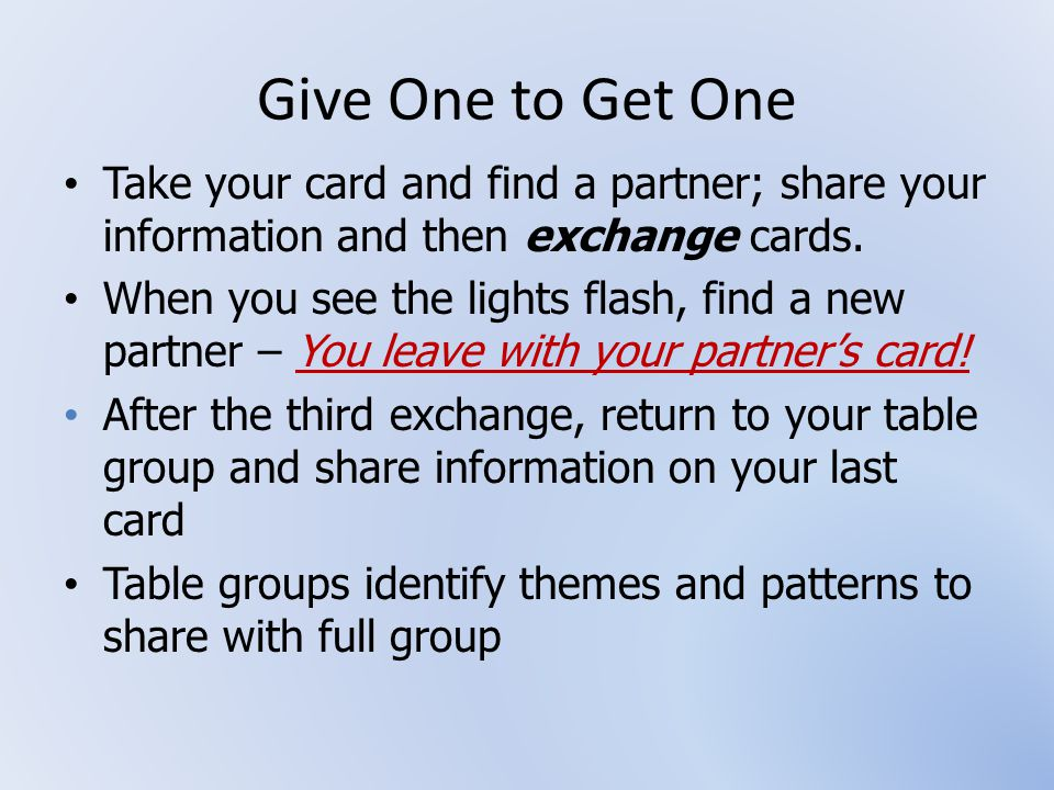 Give One to Get One Take your card and find a partner; share your information and then exchange cards.