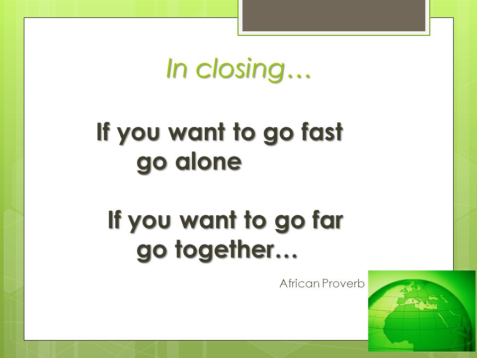 In closing… go alone If you want to go far go together…