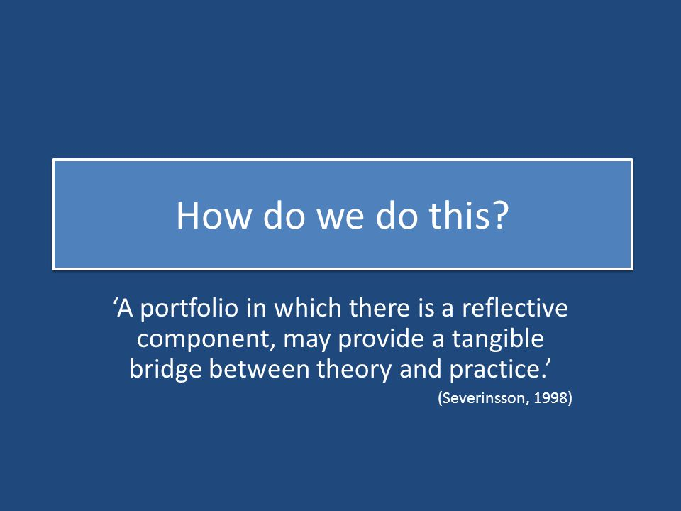 How do we do this 'A portfolio in which there is a reflective component, may provide a tangible bridge between theory and practice.'