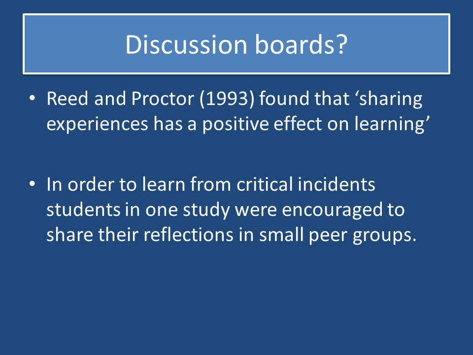 Discussion boards Reed and Proctor (1993) found that 'sharing experiences has a positive effect on learning'