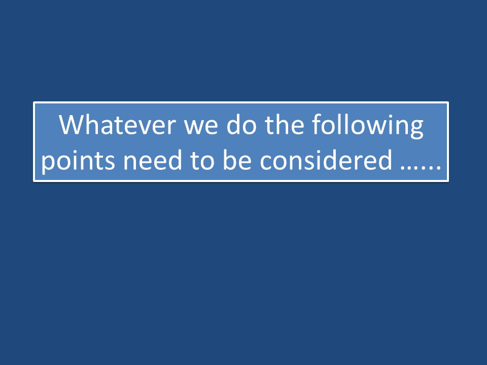 Whatever we do the following points need to be considered …...