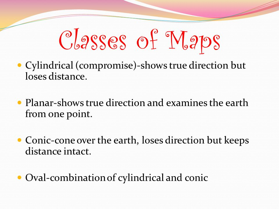 Classes of Maps Cylindrical (compromise)-shows true direction but loses distance. Planar-shows true direction and examines the earth from one point.