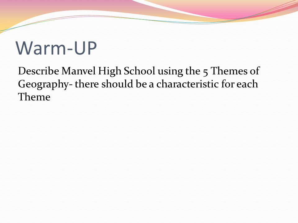 Warm-UP Describe Manvel High School using the 5 Themes of Geography- there should be a characteristic for each Theme.