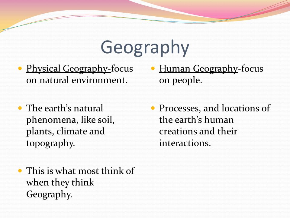 Geography Physical Geography-focus on natural environment.