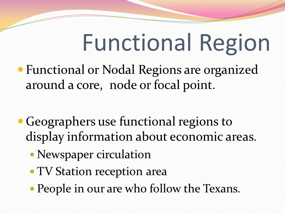 Functional Region Functional or Nodal Regions are organized around a core, node or focal point.
