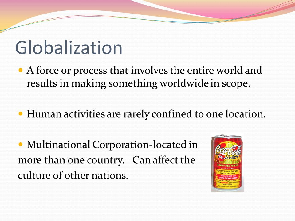 Globalization A force or process that involves the entire world and results in making something worldwide in scope.