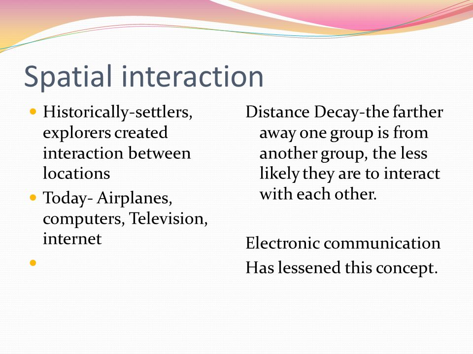 Spatial interaction Historically-settlers, explorers created interaction between locations. Today- Airplanes, computers, Television, internet.