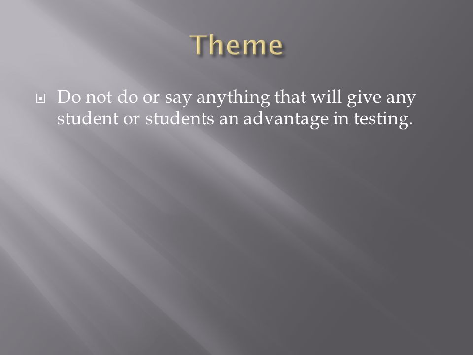 Theme Do not do or say anything that will give any student or students an advantage in testing.