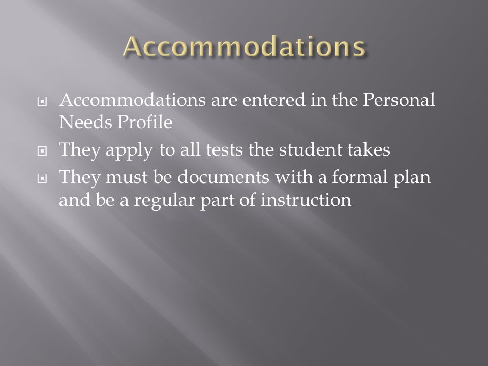 Accommodations Accommodations are entered in the Personal Needs Profile. They apply to all tests the student takes.