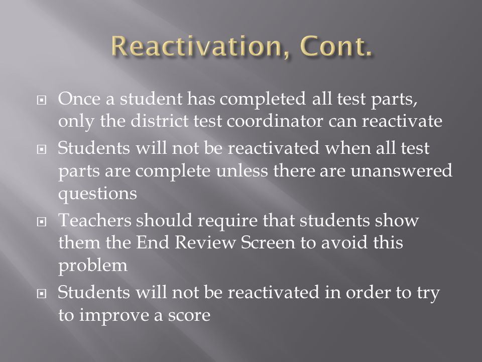Reactivation, Cont. Once a student has completed all test parts, only the district test coordinator can reactivate.