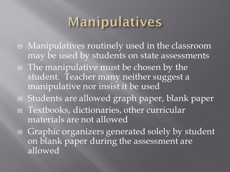Manipulatives Manipulatives routinely used in the classroom may be used by students on state assessments.