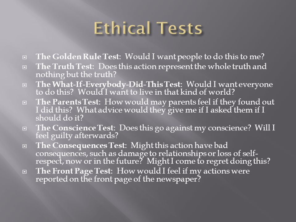 Ethical Tests The Golden Rule Test: Would I want people to do this to me