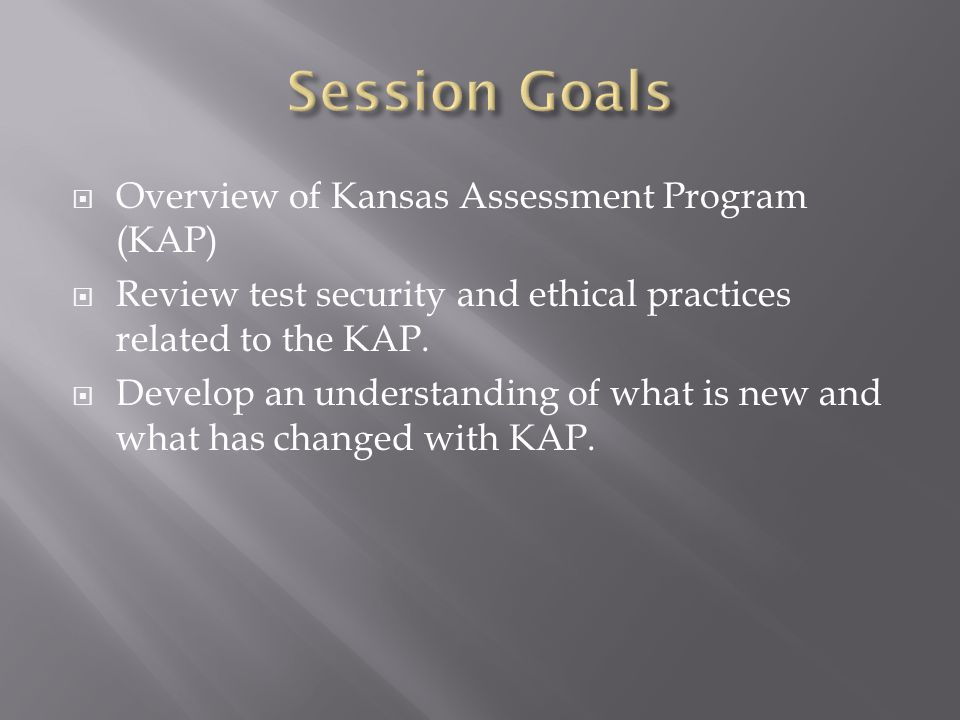 Session Goals Overview of Kansas Assessment Program (KAP)